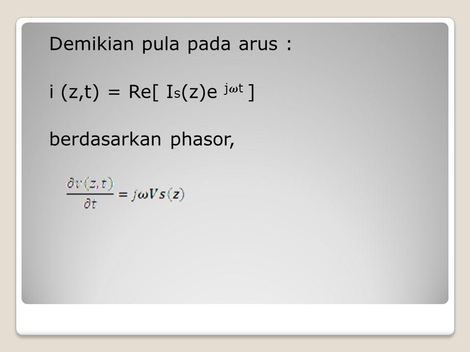 Demikian pula pada arus : i (z,t) = Re[ Is(z)e j𝝎t ] berdasarkan phasor,